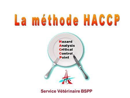 Service Vétérinaire BSPP. « Hazard Analysis Critical Control Point » Analyse poussée des dangers microbiologiques Mise en place de points de maîtrise.
