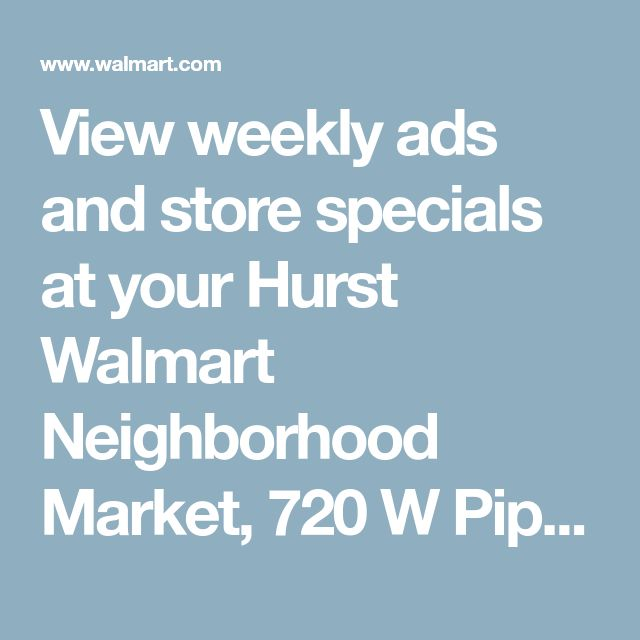 View weekly ads and store specials at your Hurst Walmart Neighborhood Market, 720 W Pipeline Rd, Hurst, TX 76053 - Walmart.com
