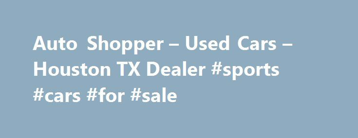 Auto Shopper – Used Cars – Houston TX Dealer #sports #cars #for #sale http://auto.remmont.com/auto-shopper-used-cars-houston-tx-dealer-sports-cars-for-sale/  #auto shopper # Auto Shopper – Houston TX, 77090 Best Used Mercedes Houston TX, best Used BMW Houston TX, Used Luxury Cars Houston TX, Best Used Cars Houston TX, bad credit car purchasing Houston TX, affordable cars Houston TX, cash cars Houston TX, used car Houston TX, Number one used car dealership Houston TX, best [...]Read…