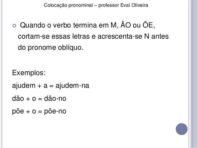Colocação pronominal – professor Evaí Oliveira   Quando o verbo termina em M, ÃO ou ÕE,  cortam-se essas letras e acresce...
