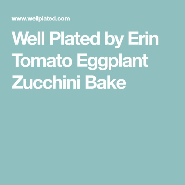 Well Plated by Erin Tomato Eggplant Zucchini Bake