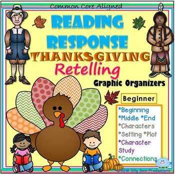 Reading Response THANKSGIVING Beginner No Prep Graphic Organizers RESPONSE TO READING!! *THANKSGIVING *RETELLING *READERS WORKSHOP RETELLING comes alive with these READING RESPONSE COMPREHENSION Skills GRAPHIC ORGANIZERS for *READERS WORKSHOP *CENTERS *HOMEWORK *READING INCENTIVE PROGRAMS etc.Have students practice those important COMPREHENSION SKILLS!