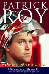Patrick Roy: Winning. Nothing Else. by Michel Roy