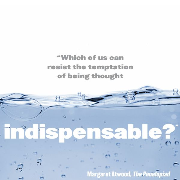 """""""Which of us can resist the temptation of being thought indispensable?"""" #MargaretAtwood #ThePenelopiad"""