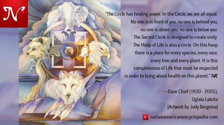 The Circle has healing power. In the Circle, we are all equal. No one is in front of you, no one is behind you, no one is above you, no one is below you. The Sacred Circle is designed to create unity. The Hoop of Life is also a circle. On this hoop there is a place for every species, every race, every tree and every plant. It is this completeness of Life that must be respected in order to bring about health on this planet. —Dave Chief (1930 - 2005), Oglala Lakota