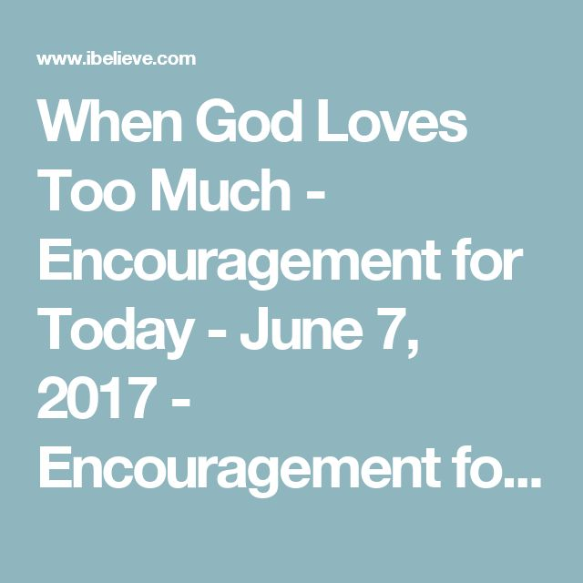 When God Loves Too Much - Encouragement for Today - June 7, 2017 - Encouragement for Today Daily Devotional from Proverbs 31
