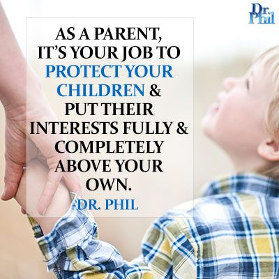 As a parent, it's your job to protect your children and our their interests fully and completely above your own. #DrPhil