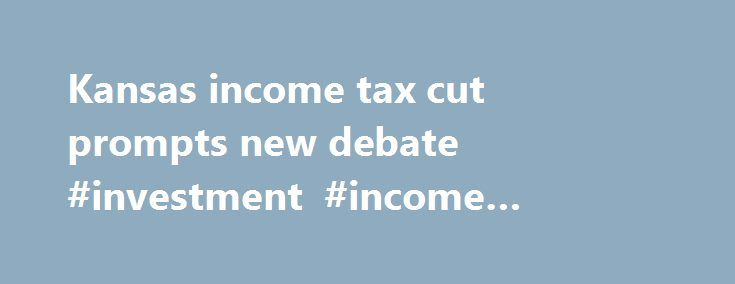 Kansas income tax cut prompts new debate #investment #income #calculator http://income.nef2.com/kansas-income-tax-cut-prompts-new-debate-investment-income-calculator/  #kansas income tax # POLITICO Kansas income tax cut prompts new debate Share on Facebook Share on Twitter This story was published as part of the POLITICO Journalism Institute special section. PJI is a journalism training program that allows student participants to report and produce news stories. Led by Republican Gov. Sam…