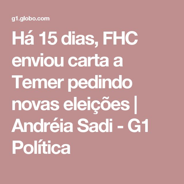 Há 15 dias, FHC enviou carta a Temer pedindo novas eleições   Andréia Sadi - G1 Política