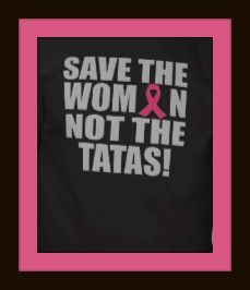 Save the woman, not the tatas! I want to be here for my daughters and I am going to meet my grandchildren someday and that is much more important than my tatas. ♥ Maybe say save the tatas when there is an actual cure 'cause right now the cure is usually some kind of surgery.