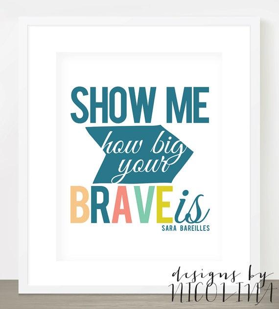 Show me how big your BRAVE is /// Sara Bareilles Quote /// Lyrics /// Art Print - 8x10 or 11x14 /// Choose Your Colors via Etsy