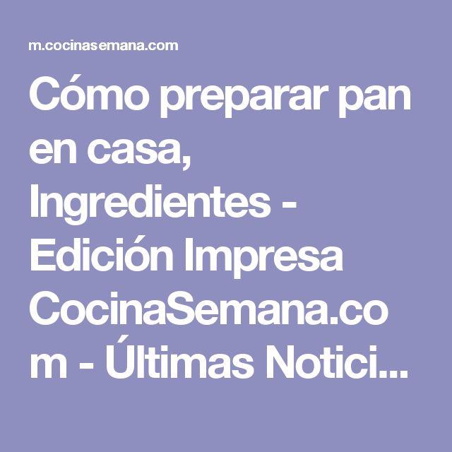 Cómo preparar pan en casa, Ingredientes - Edición Impresa CocinaSemana.com -  Últimas Noticias