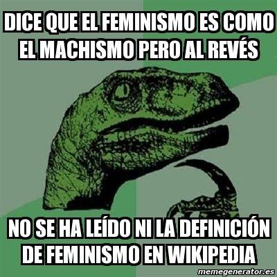 Meme Filosoraptor - Dice que el feminismo es como el machismo pero al REVÉS no se ha LEÍDO ni la definición de feminismo en wikipedia - 11934633