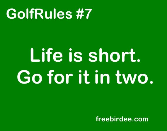 "GolfRules #7 ""Life is short. Go for it in two."" Golf like a pro with our new and improved online training course: http://www.bestgolfprotips.com"