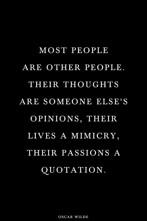 """Most people are other people.  Their thoughts are someone else's opinions, their lives a mimicry, their passions a quotation.""  - Oscar Wilde"