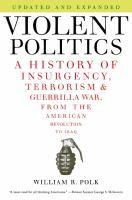 Violent politics : a history of insurgency, terrorism & guerrilla war, from the American Revolution to Iraq / William R. Polk.