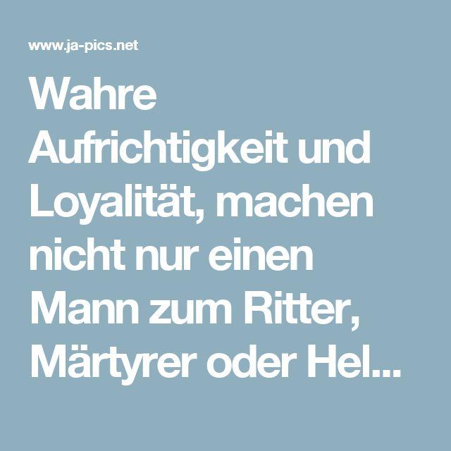 Wahre Aufrichtigkeit und Loyalität, machen nicht nur einen Mann zum Ritter, Märtyrer oder Helden - Zitat von Horst Bulla, dt. Freidenker, Dichter & Autor - Jappy GB Bilder GB-Pics & Gästebuchbilder