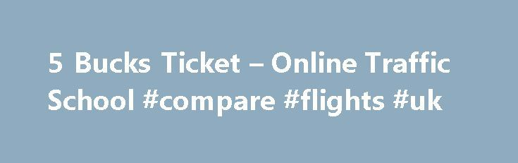 5 Bucks Ticket – Online Traffic School #compare #flights #uk http://cheap.remmont.com/5-bucks-ticket-online-traffic-school-compare-flights-uk/  #cheap ticket.com #read more + 1. Pay your ticket and fees to the court and request traffic school. 2. Complete traffic school by your due date. 3. Allow two weeks and check your case status with the court. Don't Panic It's not too late! read more + You have until 11:59 PM (PST) on your…
