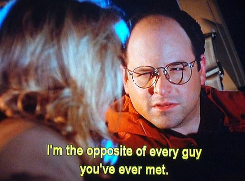 """(The Opposite) - """"I'm the opposite of every guy you've ever met."""""""