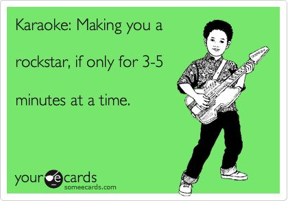 Karaoke: Making you a rockstar, if only for 3-5 minutes at a time.