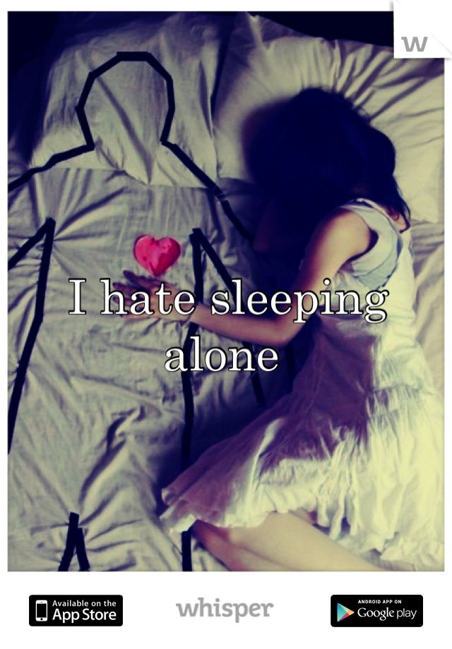 I hate sleeping alone. Wish I could cuddle up to u every night!!