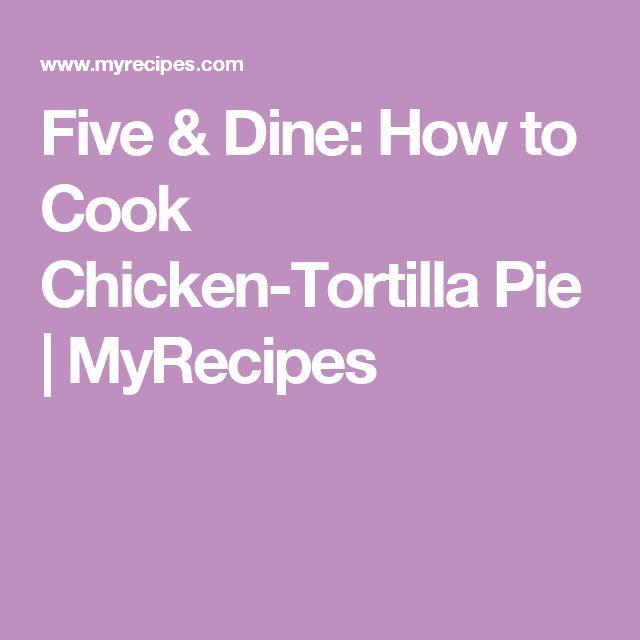 Five & Dine: How to Cook Chicken-Tortilla Pie   MyRecipes