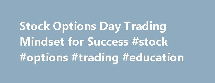 Stock Options Day Trading Mindset for Success #stock #options #trading #education http://sierra-leone.remmont.com/stock-options-day-trading-mindset-for-success-stock-options-trading-education/  # Stock Options Day Trading Mindset for Success What sets truly successful stock options traders apart from those who never realize their dreams? Is it a particular set of habits or special rules? An increased appetite for risk? Skill at charting? Plain old smarts? No doubt each of these factors plays…