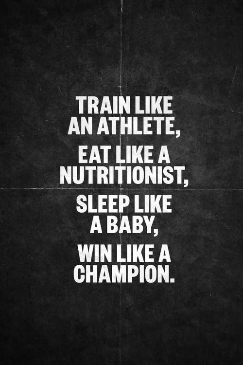 Train like an athlete, eat like a nutritionist, sleep like a baby, win like a champion.