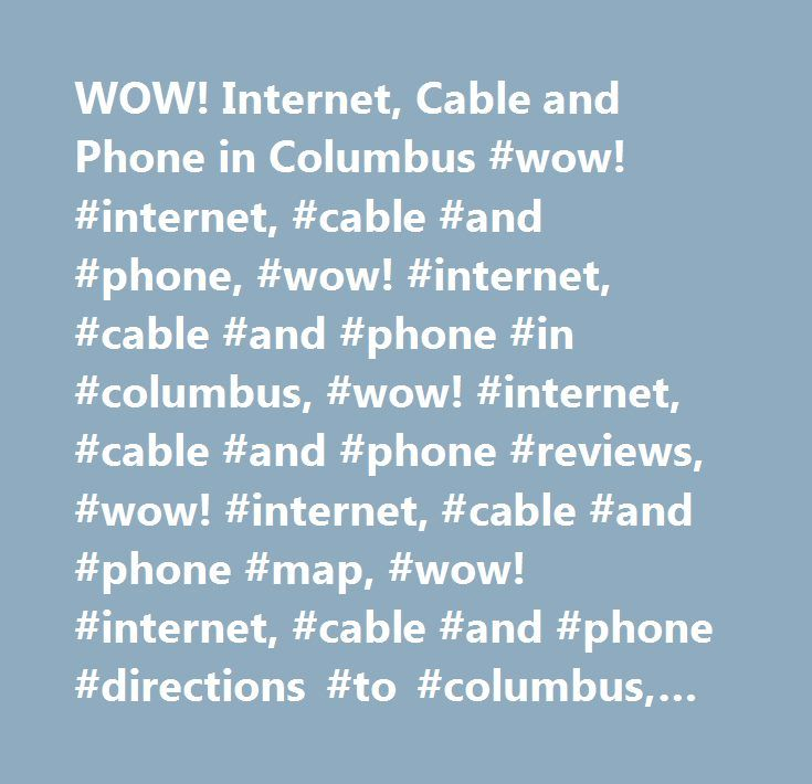 WOW! Internet, Cable and Phone in Columbus #wow! #internet, #cable #and #phone, #wow! #internet, #cable #and #phone #in #columbus, #wow! #internet, #cable #and #phone #reviews, #wow! #internet, #cable #and #phone #map, #wow! #internet, #cable #and #phone #directions #to #columbus, #wow! #internet, #cable #and #phone #contact #details, #yahoo #us #local, #yahoo #us, #yahoo #local, #wow! #internet, #cable #and #phone #phone #number, #wow! #internet, #cable #and #phone #address…