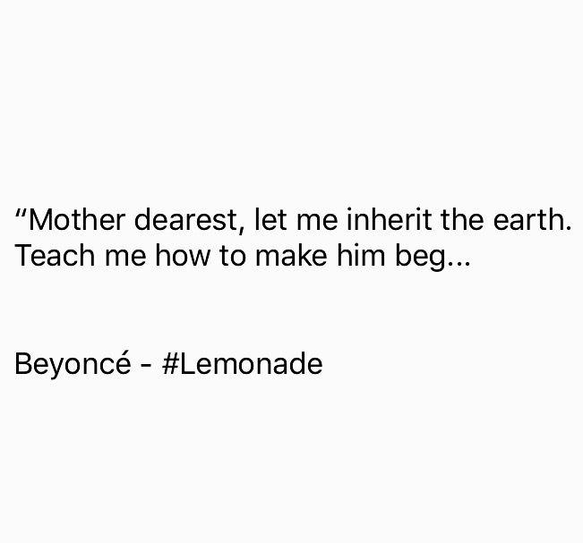 """Mother dearest, let me inherit the earth. Teach me how to make him beg…"" Beyoncé  #Lemonade  https://twitter.com/youbenoteworthy/status/724102883415724034"