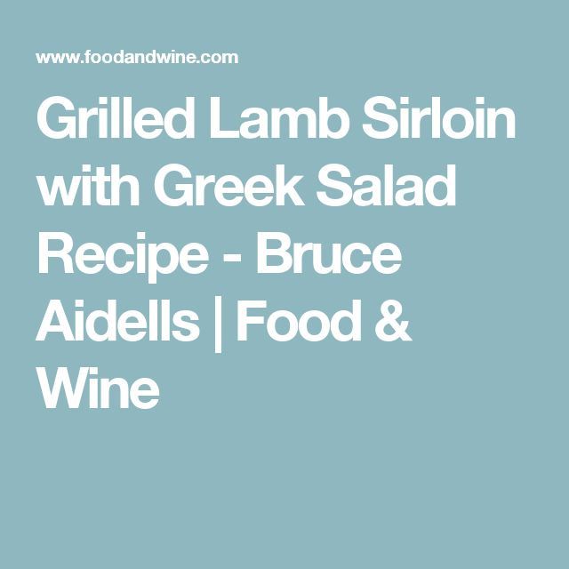 Grilled Lamb Sirloin with Greek Salad Recipe - Bruce Aidells | Food & Wine