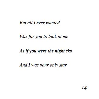 """""""But all I ever wanted was for you to look at me as if you were the night sky and I was your only star."""" -- c.p"""
