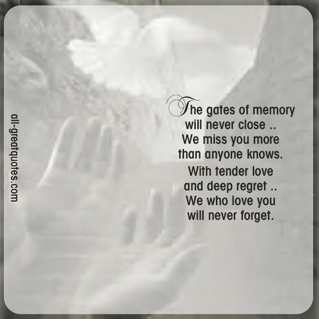 The gates of memory will never close, we miss you more than anyone knows. With tender love and deep regret, we who love you, will never forget. | all-greatquotes.com #Grief #Loss #Poems