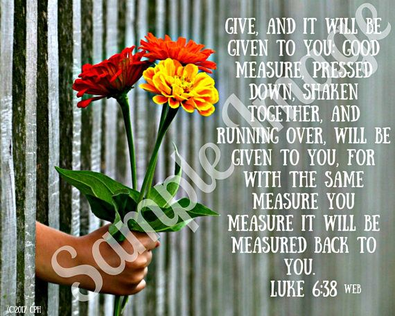 Give, and it will be given to you: good measure, pressed down, shaken together, and running over, will be given to you.For with the same measure you measure it will be measured back to you. Luke 6:38 WEB  encouraging bible verses | encouraging bible verses tough times | encouraging bible verses for women | encouraging bible verses for teens | encouraging bible verses motivation | Encouraging Bible Verses | Encouraging Bible Verses for Women | Encouraging Bible Verses |