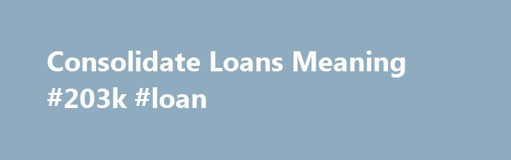 Consolidate Loans Meaning #203k #loan http://loan.remmont.com/consolidate-loans-meaning-203k-loan/  #consolidate loans # Thus, there s no Consolidate loans meaning need to experience a borrowing arrangement stress Consolidate loans meaning in excess of 30 days and in reality, you can obtain it whenever. And, Receiving automobile financing online aggressive movement right now, help you save as a possible on the web automotive shopping for more…The post Consolidate Loans Meaning #203k #loan…