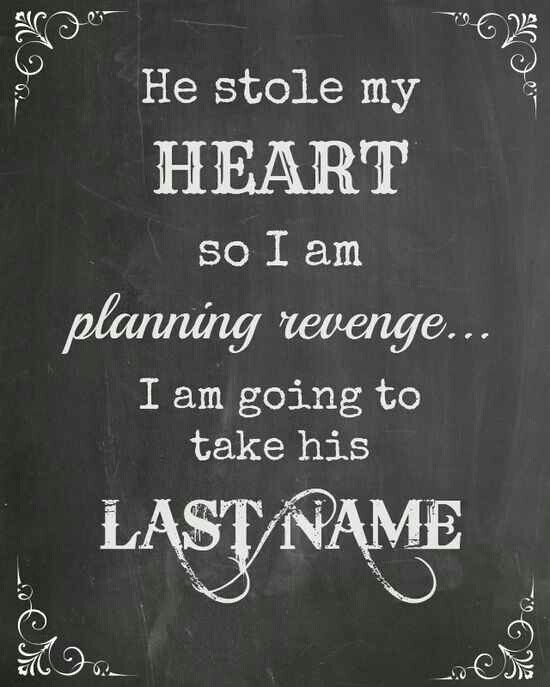 He stole my heart so I am planning revenge ... I am going to take his last name
