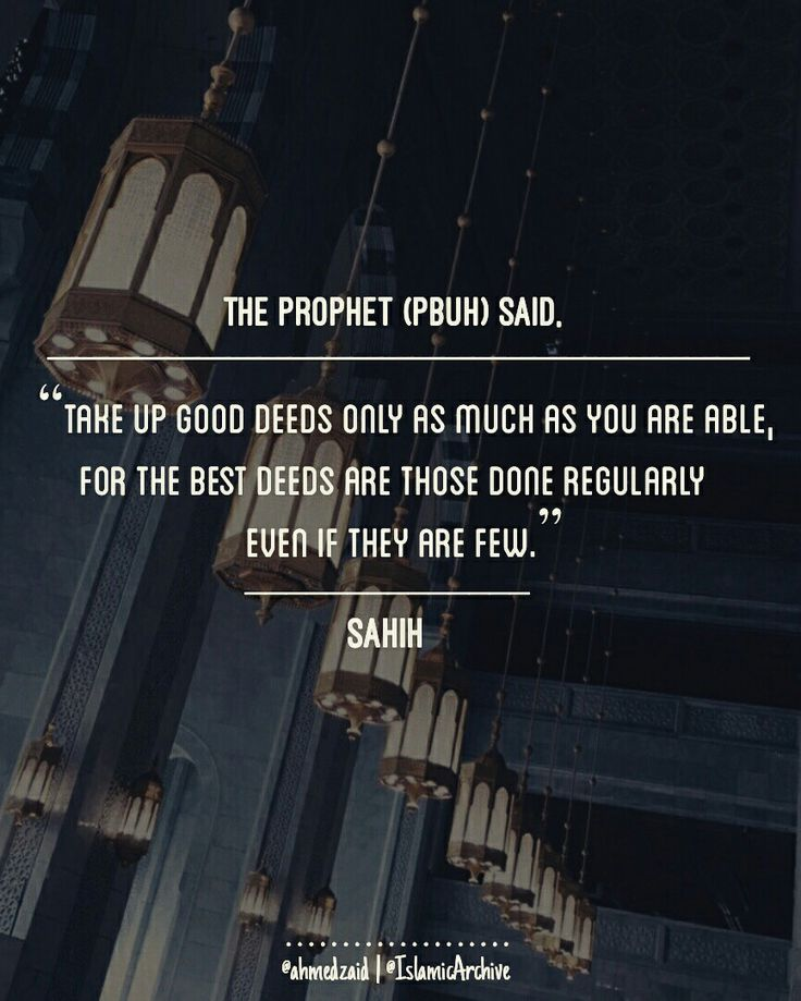 """Narrated 'Aisha (Radi Allah Anha): The Prophet (sal-allahu-alleihi-wasallam) was asked, """"What deeds are loved most by Allah?"""" He said, """"The most regular constant deeds even though they may be few."""" [Sahih Bukhari: Volume 8, Book 76, Number 472 & 470] Narrated Abu Huraira (Radi Allah Anhu): Allah's Apostle (sal-allahu-alleihi-wasallam) said, """"The deeds of anyone of you will not save you (from the (Hell) Fire)."""" They said, """"Even you (will not be saved by your deeds), O Allah's Apostle?"""" He..."""
