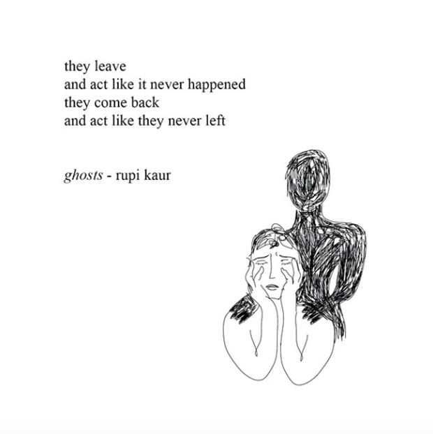 """They leave and act like it never happened. They come back and act like they never left."" — Rupi Kaur"
