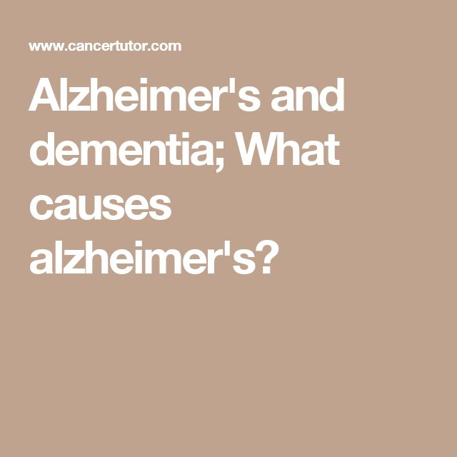 Alzheimer's and dementia; What causes alzheimer's?