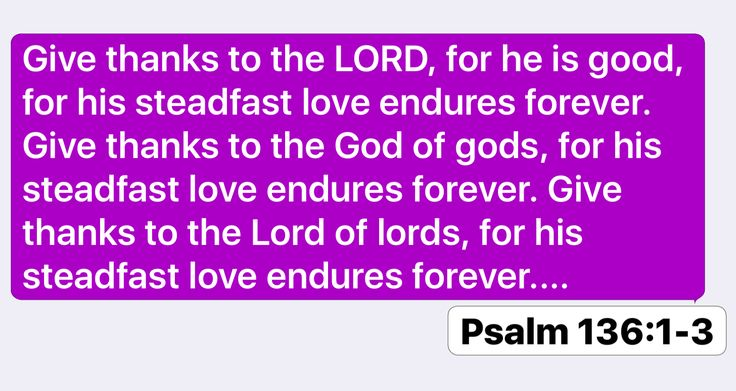 Psalm 136:1-3: Give thanks to the LORD, for he is good, for his steadfast love endures forever. Give thanks to the God of gods, for his steadfast love endures forever. Give thanks to the Lord of lords, for his steadfast love endures forever....