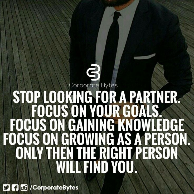Stop looking for a partner. Focus on your goals. Focus on gaining knowledge. Focus on growing as a person. Only then the right person will find you.