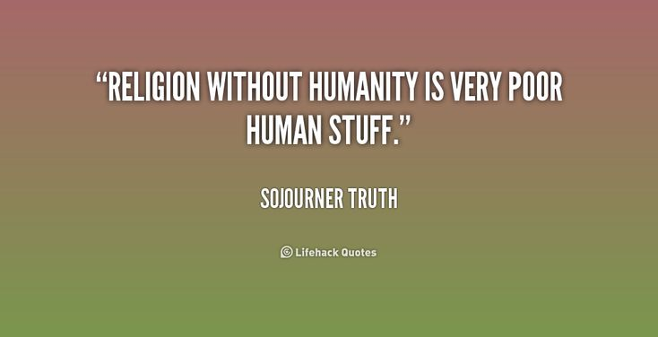 Sojourner Truth Quotes | Religion without humanity is very poor human stuff. - Sojourner Truth ...