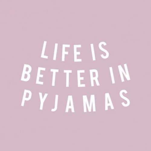 LIFE IS BETTER IN PYJAMAS!