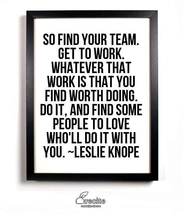 So find your team. Get to work. Whatever that work is that you find worth doing. Do it, and find some people to love who'll do it with you. ~Leslie Knope - Quote From Recite.com #RECITE #QUOTE