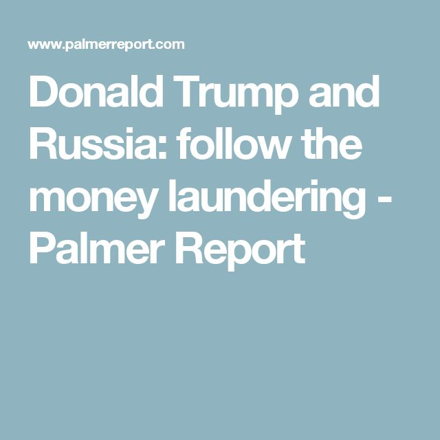 Donald Trump and Russia: follow the money laundering - Palmer Report