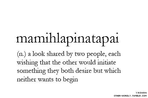 mamihlapinatapai: a look shared by two people, each wishing that the other would initiate something they both desire but which neither wants to begin