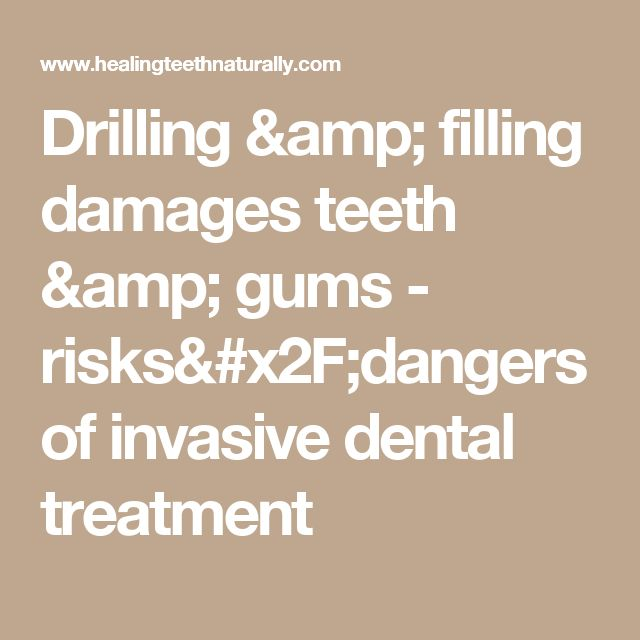 Drilling & filling damages teeth & gums - risks/dangers of invasive dental treatment