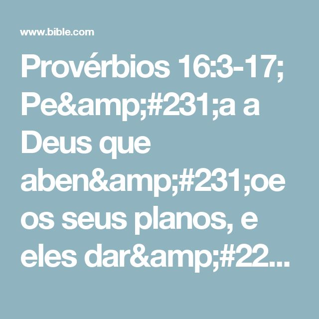 Provérbios 16:3-17; Peça a Deus que abençoe os seus planos, e eles darão certo.  O Senhor fez tudo para certos fins, e o fim dos maus é a desgraça.  O Senhor detesta todos os orgulhosos; eles não escaparão do castigo, de jeito nenhum.  Quem é bom e fiel recebe o perdão do seu pecado, e quem teme o Senhor escapa do mal.  Se a nossa maneira de viver agrada a Deus, ele transforma os nossos inimigos em amigos.  Ser h...
