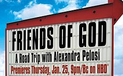 """Friends of God: A Road Trip With Alexandra Pelosi is an HBO television documentary about evangelicals in the United States that is written, directed, produced, and narrated by Alexandra Pelosi. The documentary first aired on January 25, 2007 on HBO. Lisa Heller was supervising producer and Sheila Nevins was executive producer. Jerry Falwell called this film """"The Only Documentary that he and I ever watched and liked."""