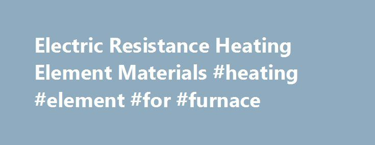 Electric Resistance Heating Element Materials #heating #element #for #furnace http://louisville.remmont.com/electric-resistance-heating-element-materials-heating-element-for-furnace/  # Electric Resistance Heating Element Materials Electric Resistance heating materials are used in furnaces, to temperatures in excess of 2000 C. In choosing the right material, several factors have to be looked at: Environment (Oxidizing, Reducing, or Neutral) Temperature the heating element expects to see. The…